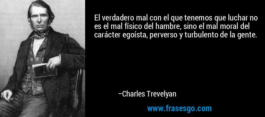 El verdadero mal con el que tenemos que luchar no es el mal físico del hambre, sino el mal moral del carácter egoísta, perverso y turbulento de la gente. – Charles Trevelyan