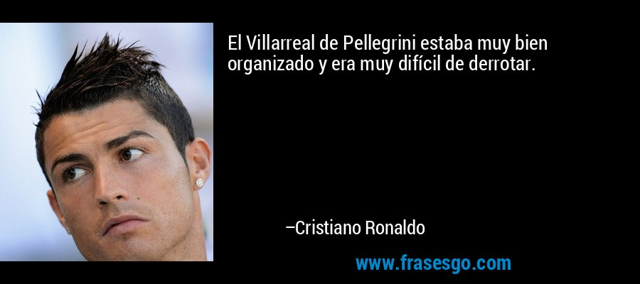 El Villarreal de Pellegrini estaba muy bien organizado y era muy difícil de derrotar. – Cristiano Ronaldo