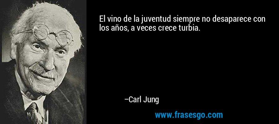 El vino de la juventud siempre no desaparece con los años, a veces crece turbia. – Carl Jung