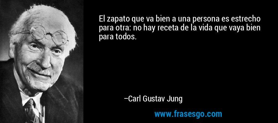 El zapato que va bien a una persona es estrecho para otra: no hay receta de la vida que vaya bien para todos. – Carl Gustav Jung