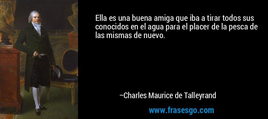 Ella es una buena amiga que iba a tirar todos sus conocidos en el agua para el placer de la pesca de las mismas de nuevo. – Charles Maurice de Talleyrand