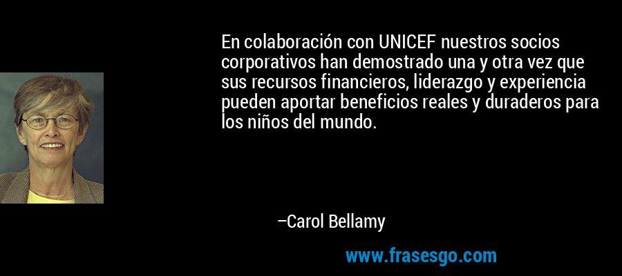 En colaboración con UNICEF nuestros socios corporativos han demostrado una y otra vez que sus recursos financieros, liderazgo y experiencia pueden aportar beneficios reales y duraderos para los niños del mundo. – Carol Bellamy