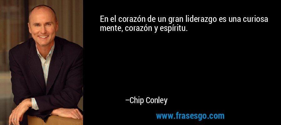 En el corazón de un gran liderazgo es una curiosa mente, corazón y espíritu. – Chip Conley