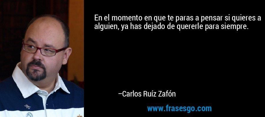 En el momento en que te paras a pensar si quieres a alguien, ya has dejado de quererle para siempre. – Carlos Ruíz Zafón