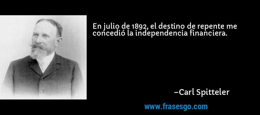 En julio de 1892, el destino de repente me concedió la independencia financiera. – Carl Spitteler