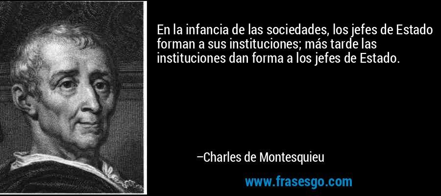 En la infancia de las sociedades, los jefes de Estado forman a sus instituciones; más tarde las instituciones dan forma a los jefes de Estado. – Charles de Montesquieu