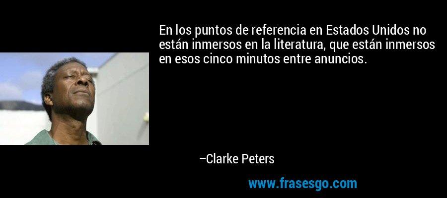 En los puntos de referencia en Estados Unidos no están inmersos en la literatura, que están inmersos en esos cinco minutos entre anuncios. – Clarke Peters