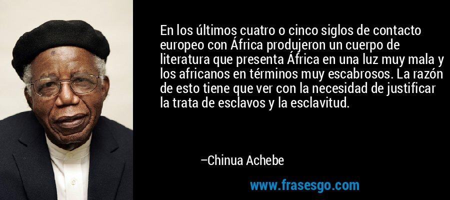En los últimos cuatro o cinco siglos de contacto europeo con África produjeron un cuerpo de literatura que presenta África en una luz muy mala y los africanos en términos muy escabrosos. La razón de esto tiene que ver con la necesidad de justificar la trata de esclavos y la esclavitud. – Chinua Achebe