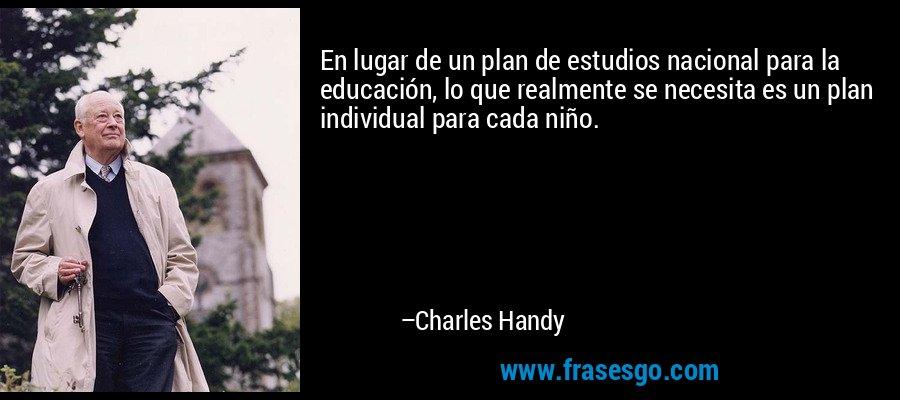 En lugar de un plan de estudios nacional para la educación, lo que realmente se necesita es un plan individual para cada niño. – Charles Handy