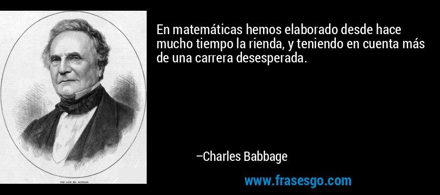 En matemáticas hemos elaborado desde hace mucho tiempo la rienda, y teniendo en cuenta más de una carrera desesperada. – Charles Babbage