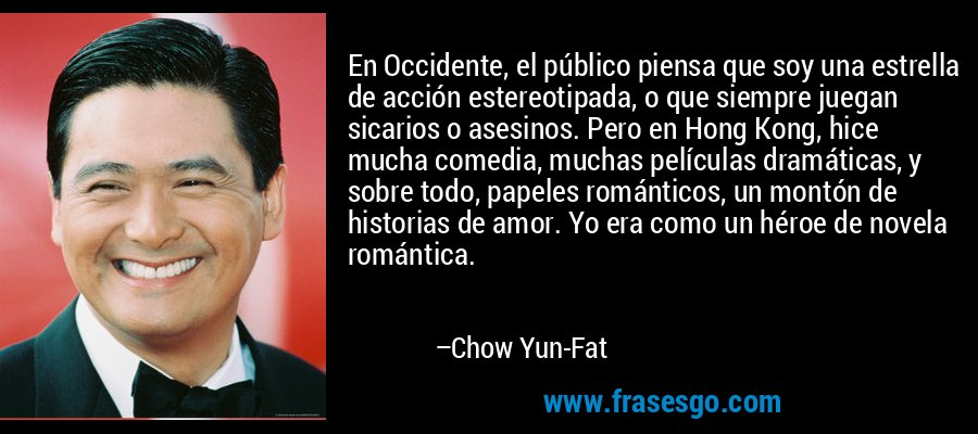 En Occidente, el público piensa que soy una estrella de acción estereotipada, o que siempre juegan sicarios o asesinos. Pero en Hong Kong, hice mucha comedia, muchas películas dramáticas, y sobre todo, papeles románticos, un montón de historias de amor. Yo era como un héroe de novela romántica. – Chow Yun-Fat