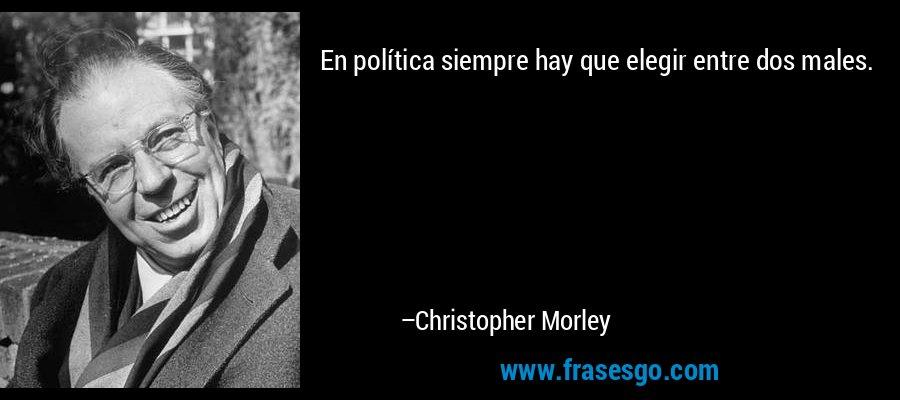 En política siempre hay que elegir entre dos males. – Christopher Morley