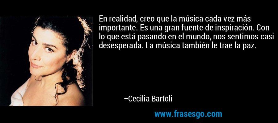 En realidad, creo que la música cada vez más importante. Es una gran fuente de inspiración. Con lo que está pasando en el mundo, nos sentimos casi desesperada. La música también le trae la paz. – Cecilia Bartoli
