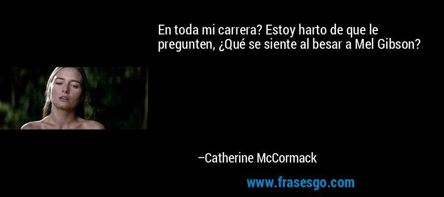 En toda mi carrera? Estoy harto de que le pregunten, ¿Qué se siente al besar a Mel Gibson? – Catherine McCormack