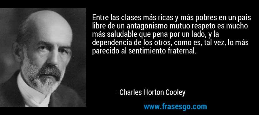 Entre las clases más ricas y más pobres en un país libre de un antagonismo mutuo respeto es mucho más saludable que pena por un lado, y la dependencia de los otros, como es, tal vez, lo más parecido al sentimiento fraternal. – Charles Horton Cooley