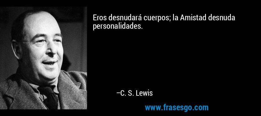 Eros desnudará cuerpos; la Amistad desnuda personalidades. – C. S. Lewis