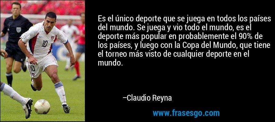 Es el único deporte que se juega en todos los países del mundo. Se juega y vio todo el mundo, es el deporte más popular en probablemente el 90% de los países, y luego con la Copa del Mundo, que tiene el torneo más visto de cualquier deporte en el mundo. – Claudio Reyna