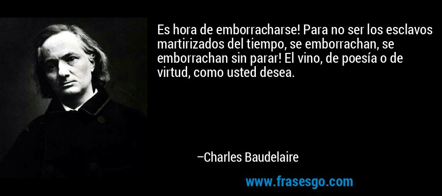 Es hora de emborracharse! Para no ser los esclavos martirizados del tiempo, se emborrachan, se emborrachan sin parar! El vino, de poesía o de virtud, como usted desea. – Charles Baudelaire