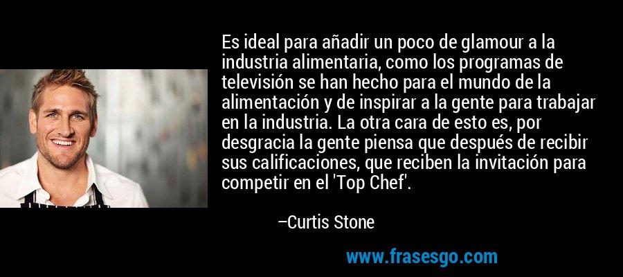 Es ideal para añadir un poco de glamour a la industria alimentaria, como los programas de televisión se han hecho para el mundo de la alimentación y de inspirar a la gente para trabajar en la industria. La otra cara de esto es, por desgracia la gente piensa que después de recibir sus calificaciones, que reciben la invitación para competir en el 'Top Chef'. – Curtis Stone