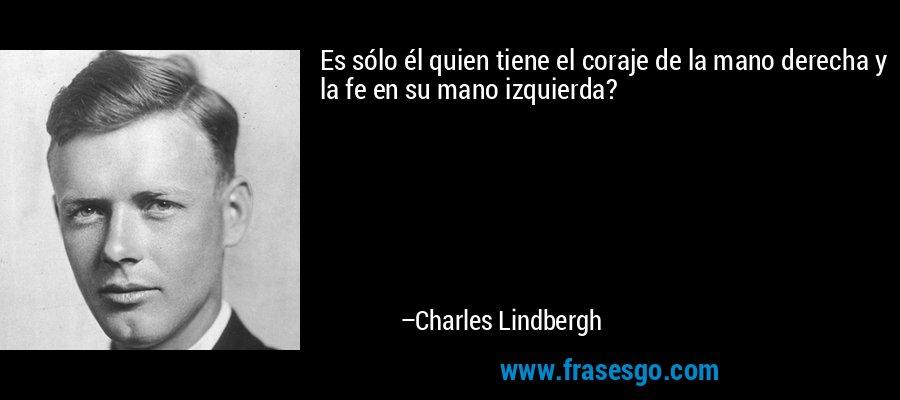 Es sólo él quien tiene el coraje de la mano derecha y la fe en su mano izquierda? – Charles Lindbergh