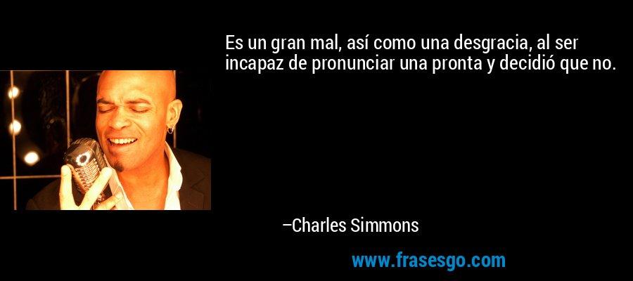 Es un gran mal, así como una desgracia, al ser incapaz de pronunciar una pronta y decidió que no. – Charles Simmons