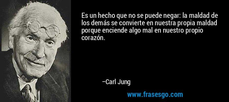 Es un hecho que no se puede negar: la maldad de los demás se convierte en nuestra propia maldad porque enciende algo mal en nuestro propio corazón. – Carl Jung