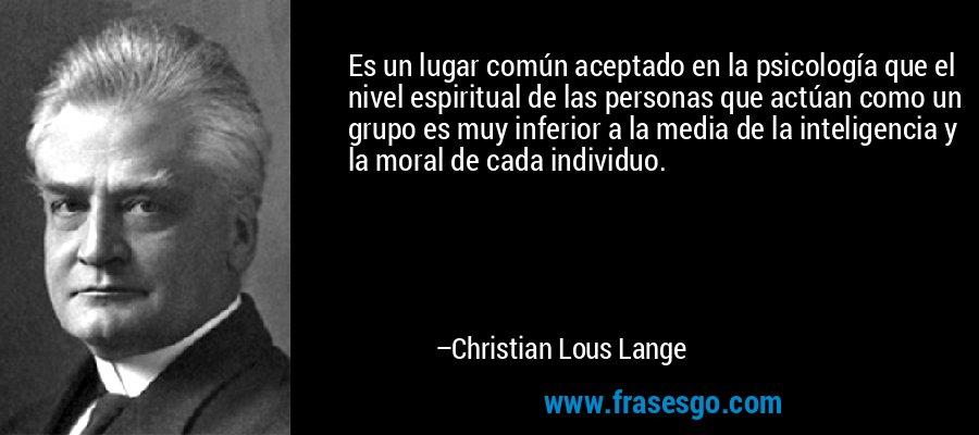 Es un lugar común aceptado en la psicología que el nivel espiritual de las personas que actúan como un grupo es muy inferior a la media de la inteligencia y la moral de cada individuo. – Christian Lous Lange