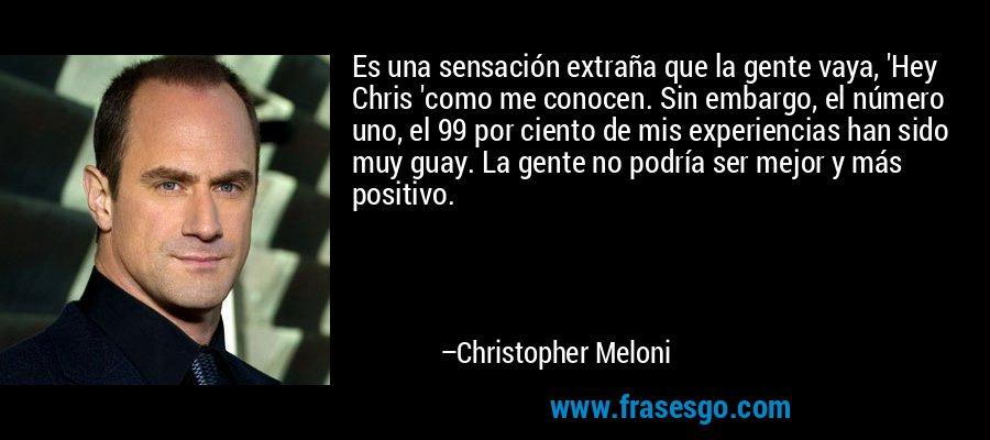 Es una sensación extraña que la gente vaya, 'Hey Chris 'como me conocen. Sin embargo, el número uno, el 99 por ciento de mis experiencias han sido muy guay. La gente no podría ser mejor y más positivo. – Christopher Meloni
