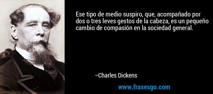 Ese tipo de medio suspiro, que, acompañado por dos o tres leves gestos de la cabeza, es un pequeño cambio de compasión en la sociedad general. – Charles Dickens