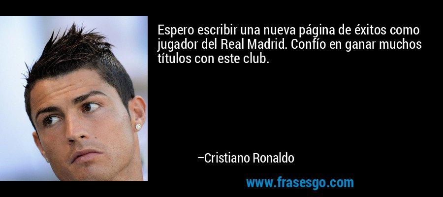 Espero escribir una nueva página de éxitos como jugador del Real Madrid. Confío en ganar muchos títulos con este club. – Cristiano Ronaldo