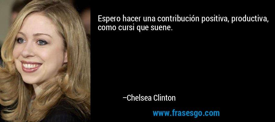 Espero hacer una contribución positiva, productiva, como cursi que suene. – Chelsea Clinton