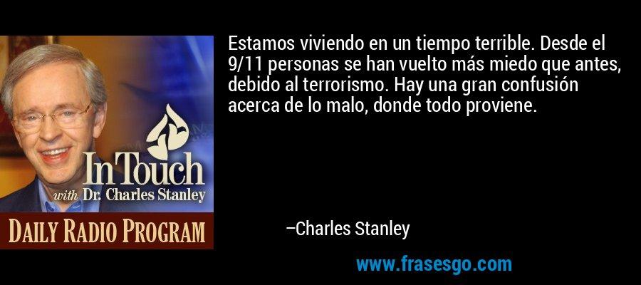 Estamos viviendo en un tiempo terrible. Desde el 9/11 personas se han vuelto más miedo que antes, debido al terrorismo. Hay una gran confusión acerca de lo malo, donde todo proviene. – Charles Stanley