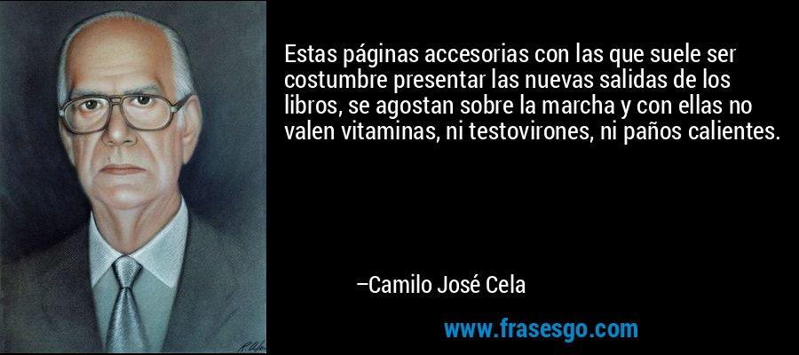 Estas páginas accesorias con las que suele ser costumbre presentar las nuevas salidas de los libros, se agostan sobre la marcha y con ellas no valen vitaminas, ni testovirones, ni paños calientes. – Camilo José Cela