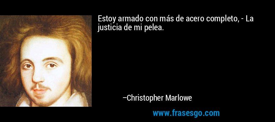 Estoy armado con más de acero completo, - La justicia de mi pelea. – Christopher Marlowe