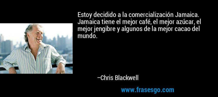 Estoy decidido a la comercialización Jamaica. Jamaica tiene el mejor café, el mejor azúcar, el mejor jengibre y algunos de la mejor cacao del mundo. – Chris Blackwell