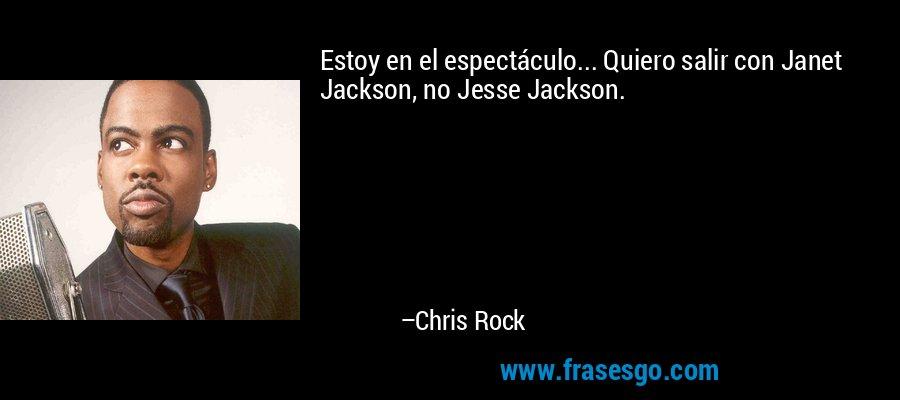 Estoy en el espectáculo... Quiero salir con Janet Jackson, no Jesse Jackson. – Chris Rock