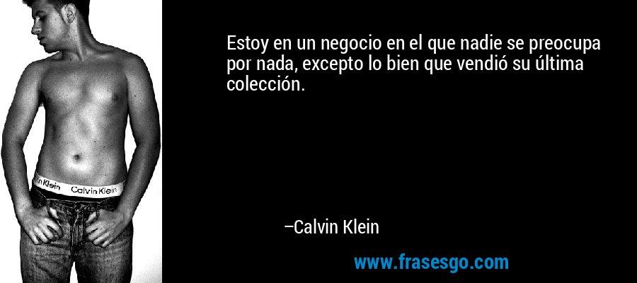 Estoy en un negocio en el que nadie se preocupa por nada, excepto lo bien que vendió su última colección. – Calvin Klein