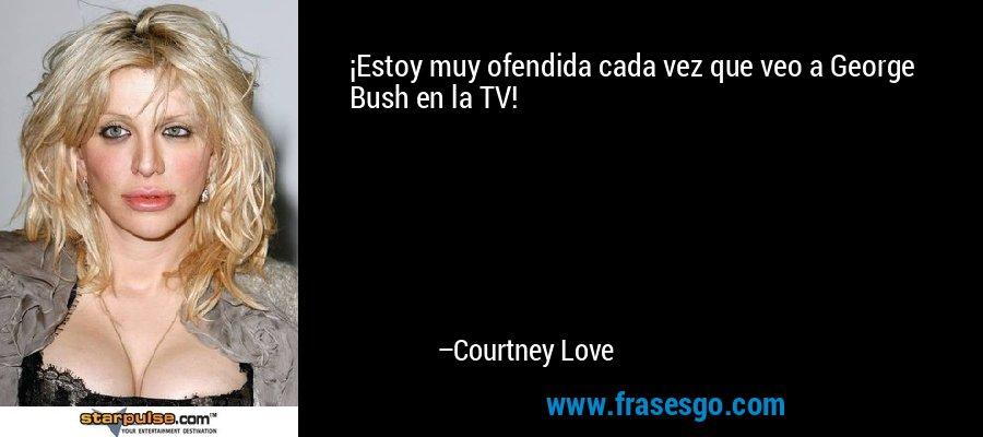 ¡Estoy muy ofendida cada vez que veo a George Bush en la TV! – Courtney Love