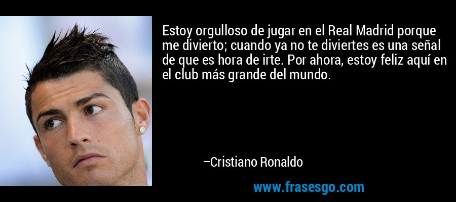 Estoy orgulloso de jugar en el Real Madrid porque me divierto; cuando ya no te diviertes es una señal de que es hora de irte. Por ahora, estoy feliz aquí en el club más grande del mundo. – Cristiano Ronaldo