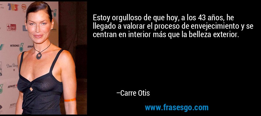 Estoy orgulloso de que hoy, a los 43 años, he llegado a valorar el proceso de envejecimiento y se centran en interior más que la belleza exterior. – Carre Otis
