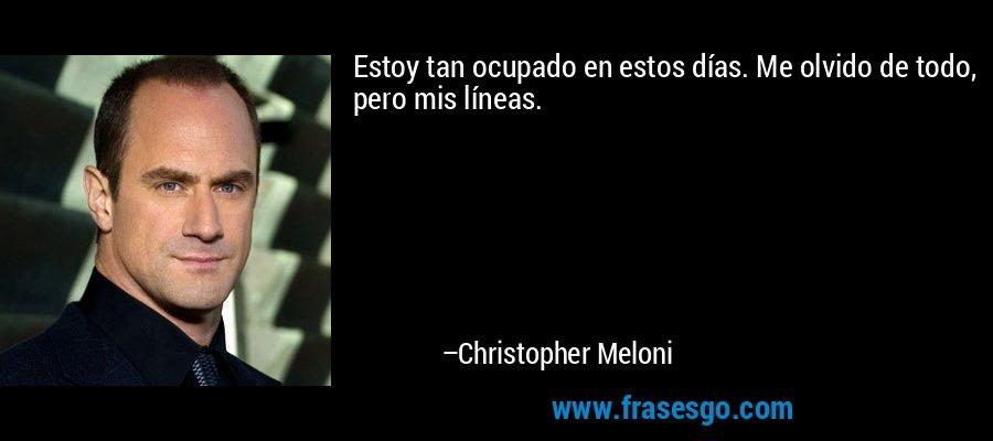 Estoy tan ocupado en estos días. Me olvido de todo, pero mis líneas. – Christopher Meloni