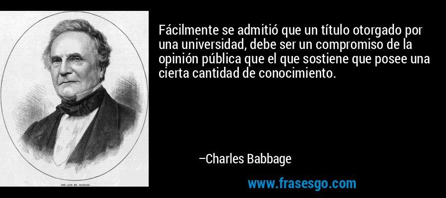 Fácilmente se admitió que un título otorgado por una universidad, debe ser un compromiso de la opinión pública que el que sostiene que posee una cierta cantidad de conocimiento. – Charles Babbage