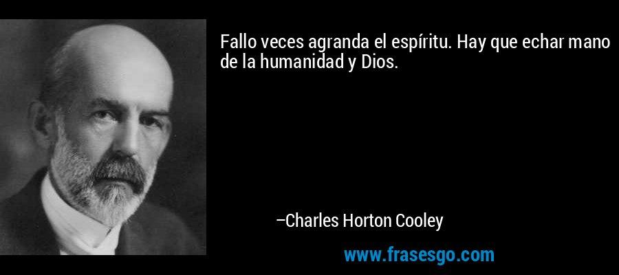 Fallo veces agranda el espíritu. Hay que echar mano de la humanidad y Dios. – Charles Horton Cooley