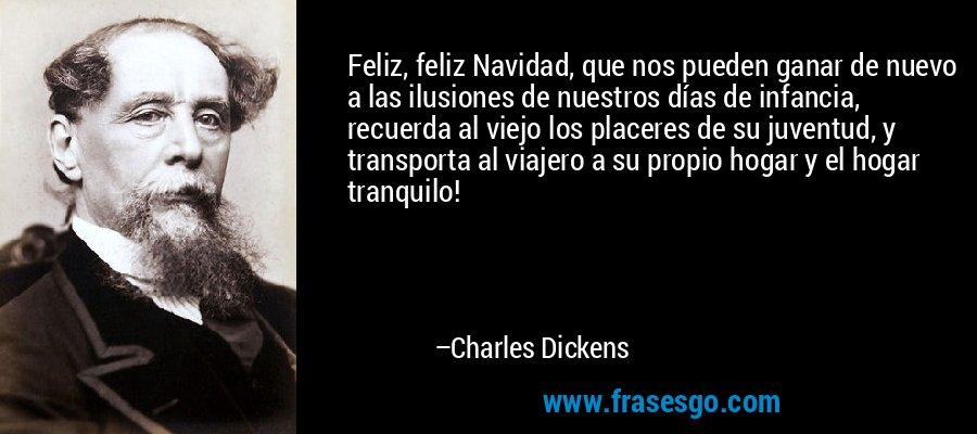 Feliz, feliz Navidad, que nos pueden ganar de nuevo a las ilusiones de nuestros días de infancia, recuerda al viejo los placeres de su juventud, y transporta al viajero a su propio hogar y el hogar tranquilo! – Charles Dickens