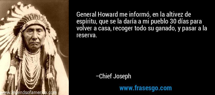 General Howard me informó, en la altivez de espíritu, que se la daría a mi pueblo 30 días para volver a casa, recoger todo su ganado, y pasar a la reserva. – Chief Joseph