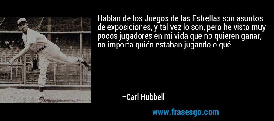 Hablan de los Juegos de las Estrellas son asuntos de exposiciones, y tal vez lo son, pero he visto muy pocos jugadores en mi vida que no quieren ganar, no importa quién estaban jugando o qué. – Carl Hubbell