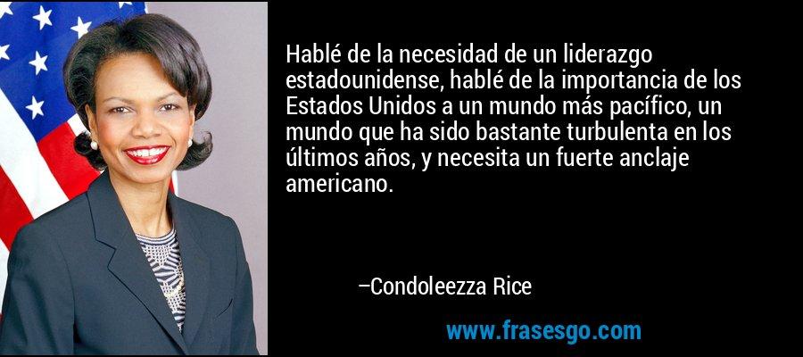 Hablé de la necesidad de un liderazgo estadounidense, hablé de la importancia de los Estados Unidos a un mundo más pacífico, un mundo que ha sido bastante turbulenta en los últimos años, y necesita un fuerte anclaje americano. – Condoleezza Rice