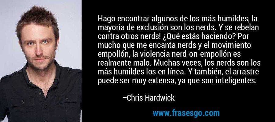 Hago encontrar algunos de los más humildes, la mayoría de exclusión son los nerds. Y se rebelan contra otros nerds! ¿Qué estás haciendo? Por mucho que me encanta nerds y el movimiento empollón, la violencia nerd-on-empollón es realmente malo. Muchas veces, los nerds son los más humildes los en línea. Y también, el arrastre puede ser muy extensa, ya que son inteligentes. – Chris Hardwick