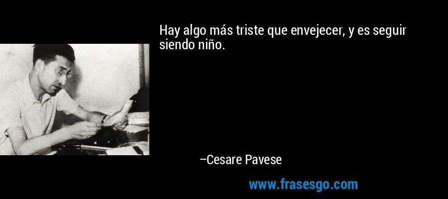 Hay algo más triste que envejecer, y es seguir siendo niño. – Cesare Pavese