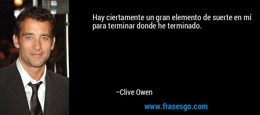 Hay ciertamente un gran elemento de suerte en mí para terminar donde he terminado. – Clive Owen